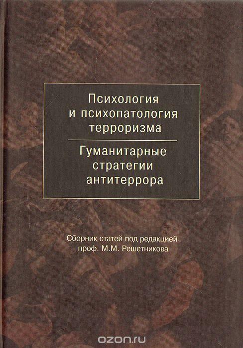 Психология и психопатология терроризма. Гуманитарные стратегии антитеррора.